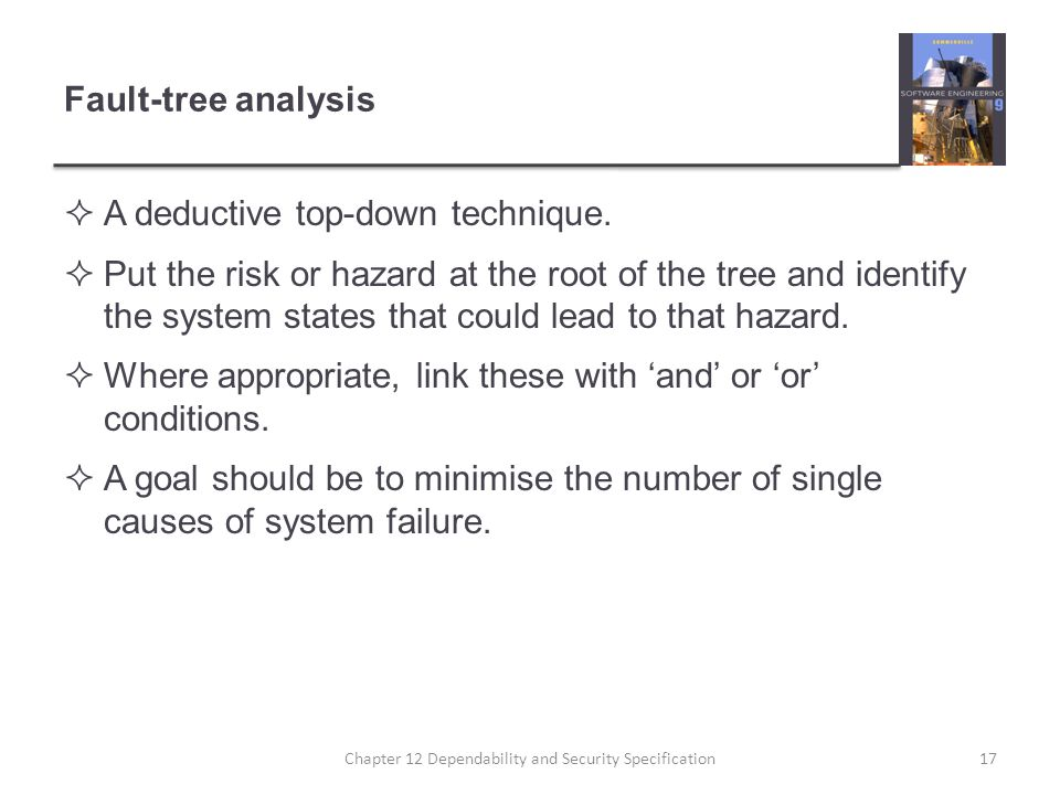 Fault-tree analysis  A deductive top-down technique.  Put the risk or hazard at the root of the tree and identify the system states that could lead