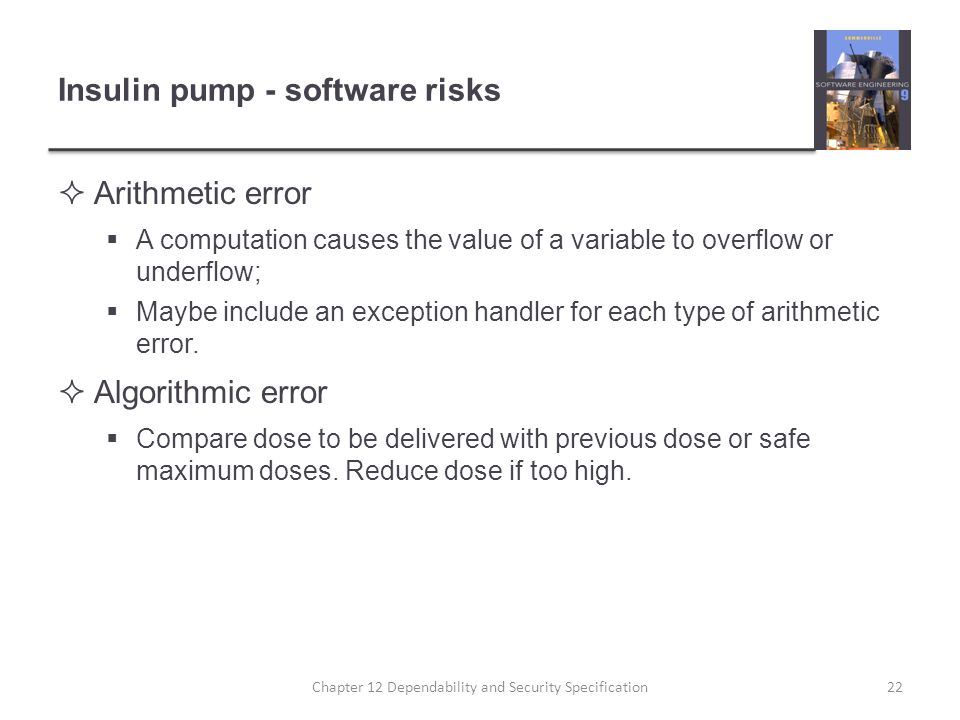 Insulin pump - software risks  Arithmetic error  A computation causes the value of a variable to overflow or underflow;  Maybe include an exception