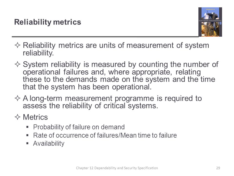 Reliability metrics  Reliability metrics are units of measurement of system reliability.  System reliability is measured by counting the number of o
