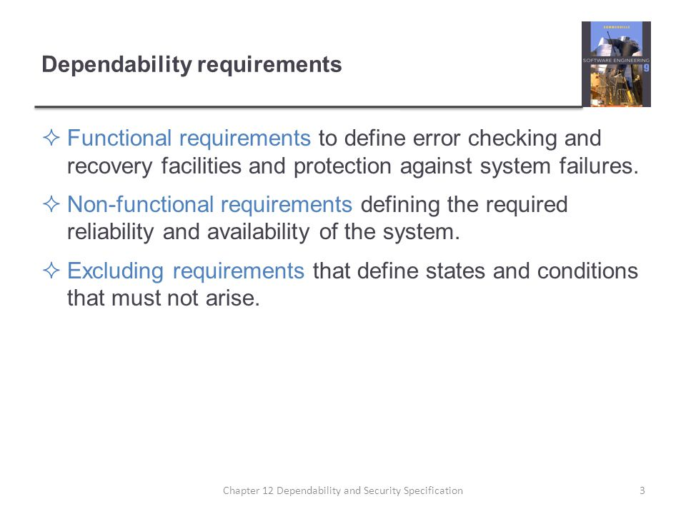 Dependability requirements  Functional requirements to define error checking and recovery facilities and protection against system failures.  Non-fu