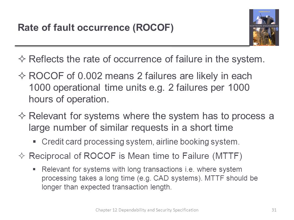 Rate of fault occurrence (ROCOF)  Reflects the rate of occurrence of failure in the system.  ROCOF of 0.002 means 2 failures are likely in each 1000