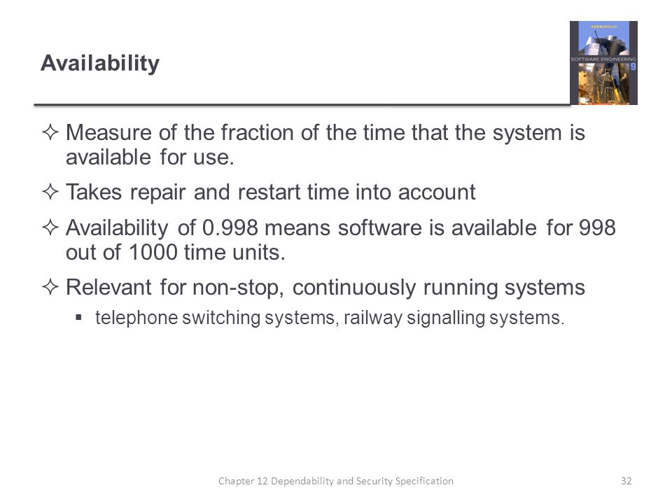 Availability  Measure of the fraction of the time that the system is available for use.  Takes repair and restart time into account  Availability o