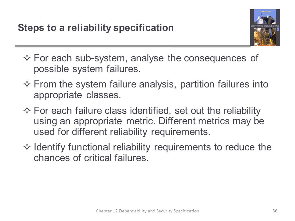 Steps to a reliability specification  For each sub-system, analyse the consequences of possible system failures.  From the system failure analysis,