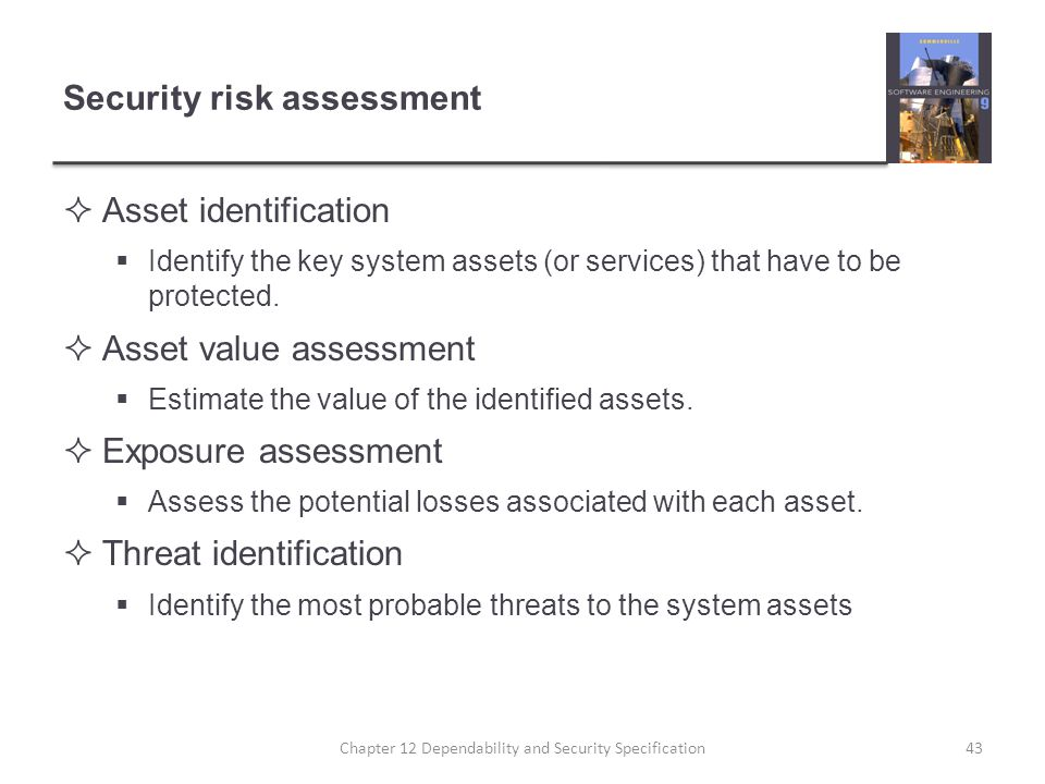 Security risk assessment  Asset identification  Identify the key system assets (or services) that have to be protected.  Asset value assessment  E
