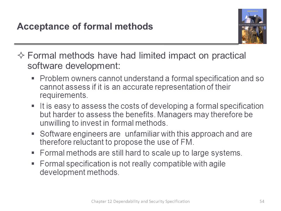 Acceptance of formal methods  Formal methods have had limited impact on practical software development:  Problem owners cannot understand a formal s