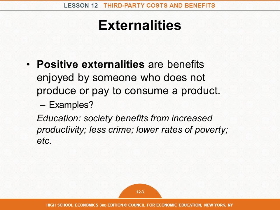 LESSON 12 THIRD-PARTY COSTS AND BENEFITS 12-3 HIGH SCHOOL ECONOMICS 3 RD EDITION © COUNCIL FOR ECONOMIC EDUCATION, NEW YORK, NY Externalities Positive