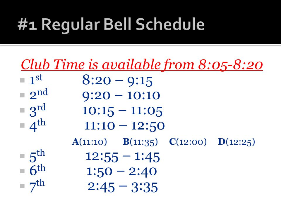 Club Time is available from 8:05-8:20  1 st 8:20 – 9:15  2 nd 9:20 – 10:10  3 rd 10:15 – 11:05  4 th 11:10 – 12:50 A(11:10) B(11:35) C(12:00) D(12:25)  5 th 12:55 – 1:45  6 th 1:50 – 2:40  7 th 2:45 – 3:35