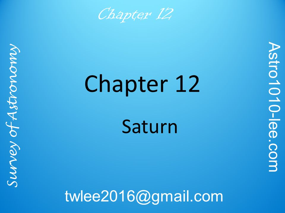 Survey of Astronomy Astro1010-lee.com twlee2016@gmail.com Chapter 12 The Spectacular Saturn System