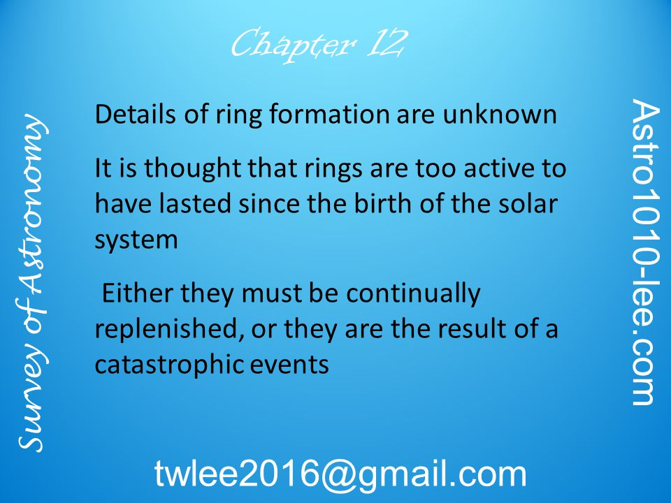 Survey of Astronomy Astro1010-lee.com twlee2016@gmail.com Chapter 12 Details of ring formation are unknown It is thought that rings are too active to have lasted since the birth of the solar system Either they must be continually replenished, or they are the result of a catastrophic events