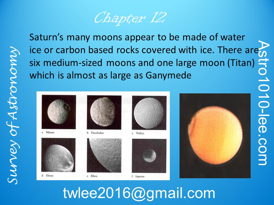 Survey of Astronomy Astro1010-lee.com twlee2016@gmail.com Chapter 12 Saturn's many moons appear to be made of water ice or carbon based rocks covered with ice.