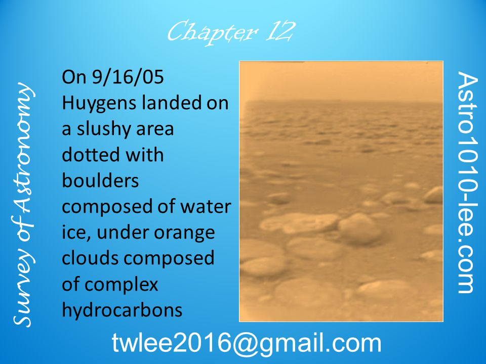 Survey of Astronomy Astro1010-lee.com twlee2016@gmail.com Chapter 12 On 9/16/05 Huygens landed on a slushy area dotted with boulders composed of water ice, under orange clouds composed of complex hydrocarbons