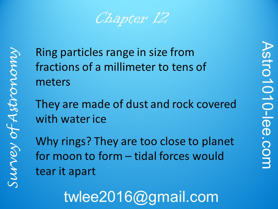 Survey of Astronomy Astro1010-lee.com twlee2016@gmail.com Chapter 12 Ring particles range in size from fractions of a millimeter to tens of meters They are made of dust and rock covered with water ice Why rings.