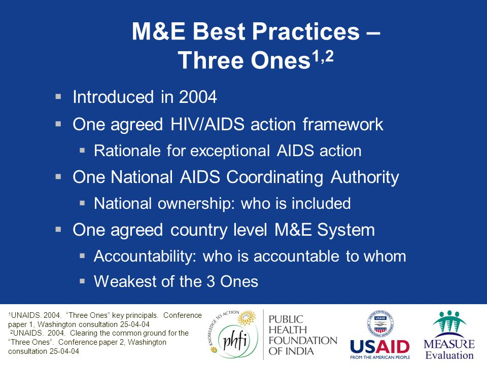 Three Ones applicable to any level of M&E system 1 LevelOne M&E System InternationalUNGASS reporting every 2 years NationalOne M&E system Sub-nationalDistrict level M&E systems feeding into national system ProjectProject level M&E systems feeding into regional/national system Source: Binagwaho and Gorgens, 2007 1 Marelize Gorgens-Albino, The World Bank Global AIDS M&E Team (GAMET)
