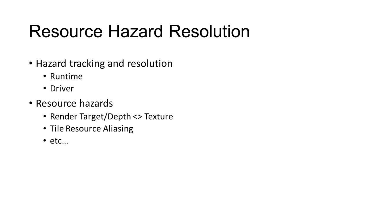 Resource Hazard Resolution Hazard tracking and resolution Runtime Driver Resource hazards Render Target/Depth <> Texture Tile Resource Aliasing etc…