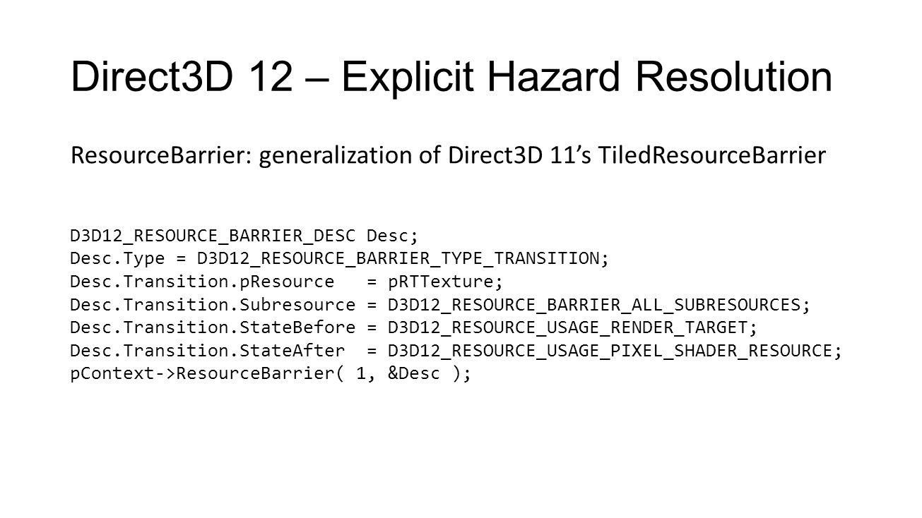 Direct3D 12 – Explicit Hazard Resolution ResourceBarrier: generalization of Direct3D 11's TiledResourceBarrier D3D12_RESOURCE_BARRIER_DESC Desc; Desc.