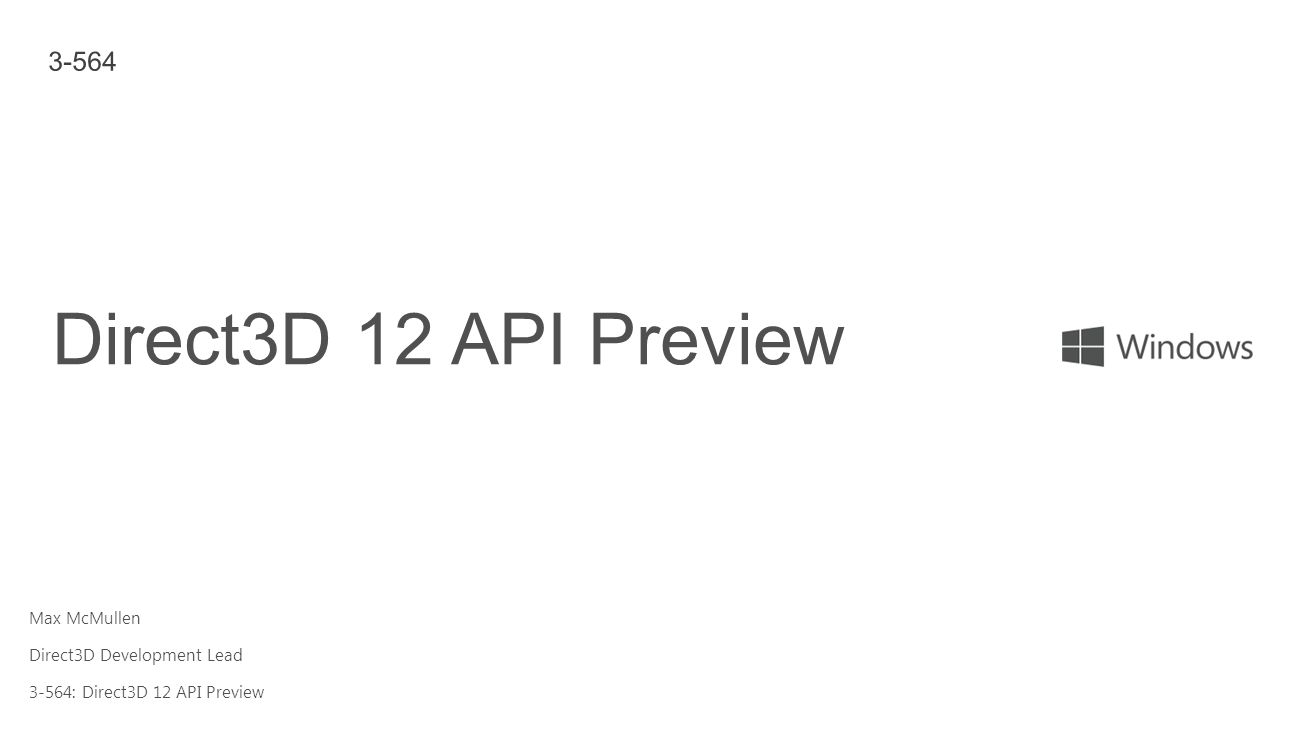 Max McMullen Direct3D Development Lead 3-564: Direct3D 12 API Preview Direct3D 12 API Preview