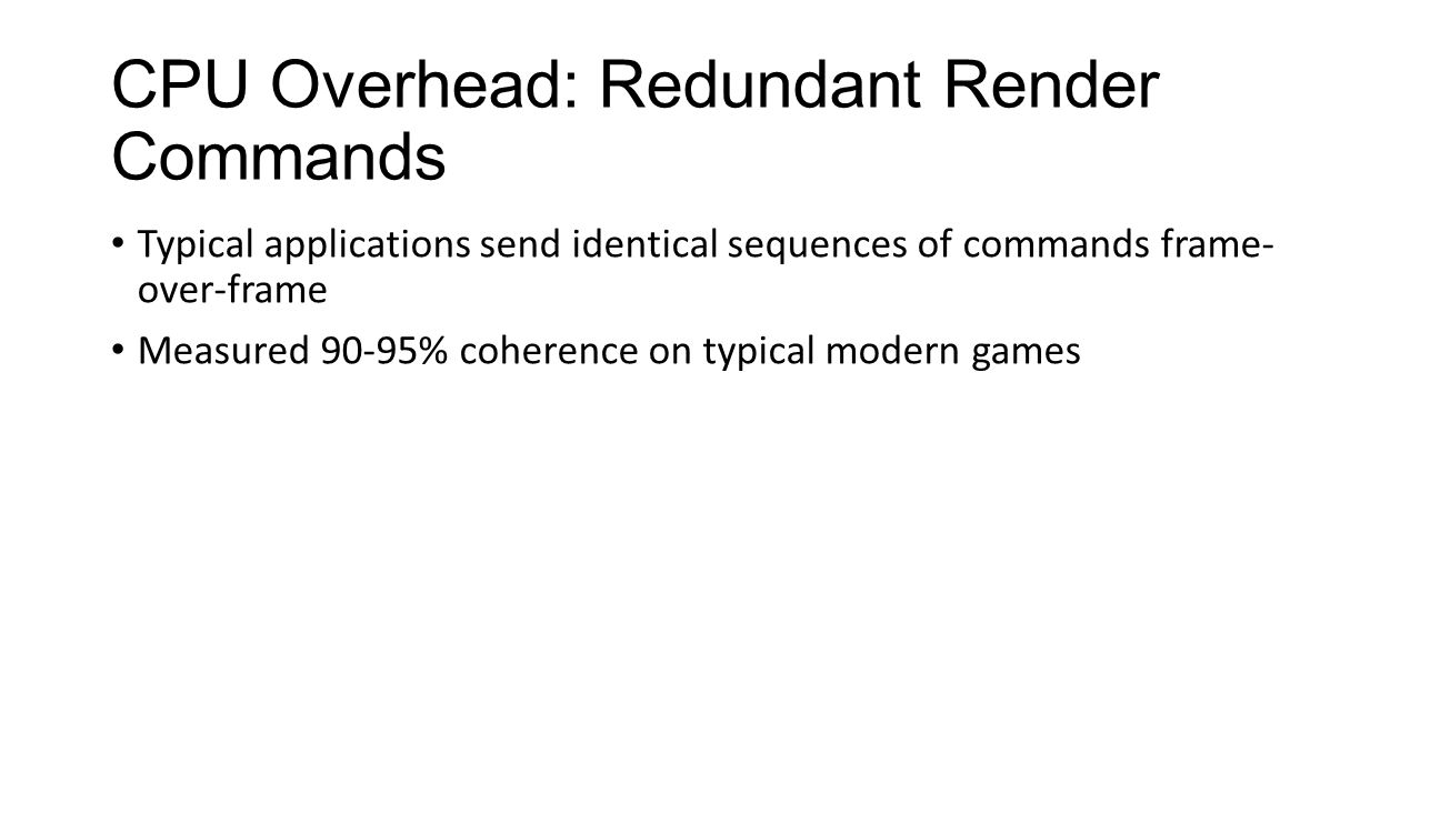 CPU Overhead: Redundant Render Commands Typical applications send identical sequences of commands frame- over-frame Measured 90-95% coherence on typic