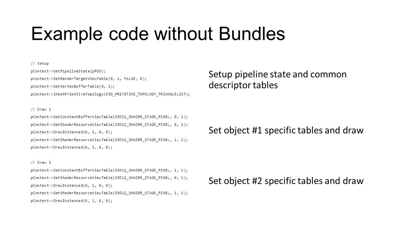 Example code without Bundles // Setup pContext->SetPipelineState(pPSO); pContext->SetRenderTargetViewTable(0, 1, FALSE, 0); pContext->SetVertexBufferT
