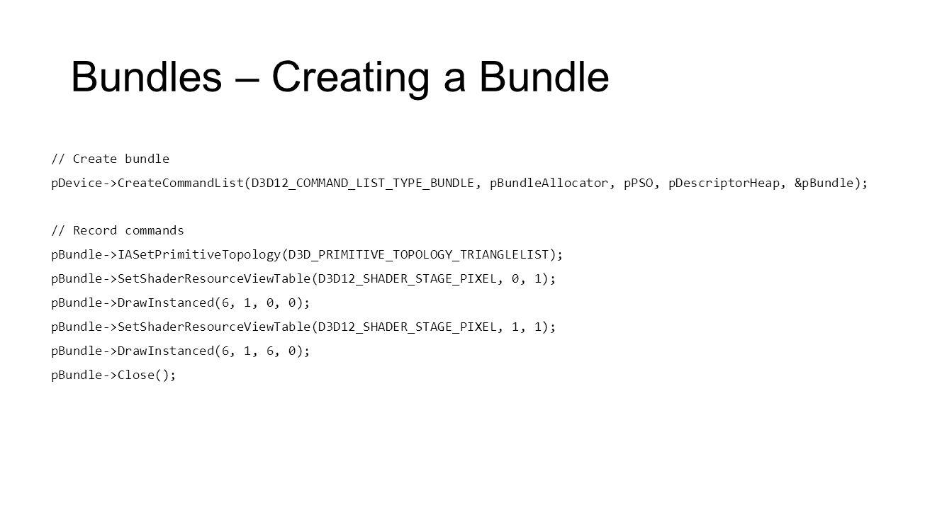 Bundles – Creating a Bundle // Create bundle pDevice->CreateCommandList(D3D12_COMMAND_LIST_TYPE_BUNDLE, pBundleAllocator, pPSO, pDescriptorHeap, &pBun