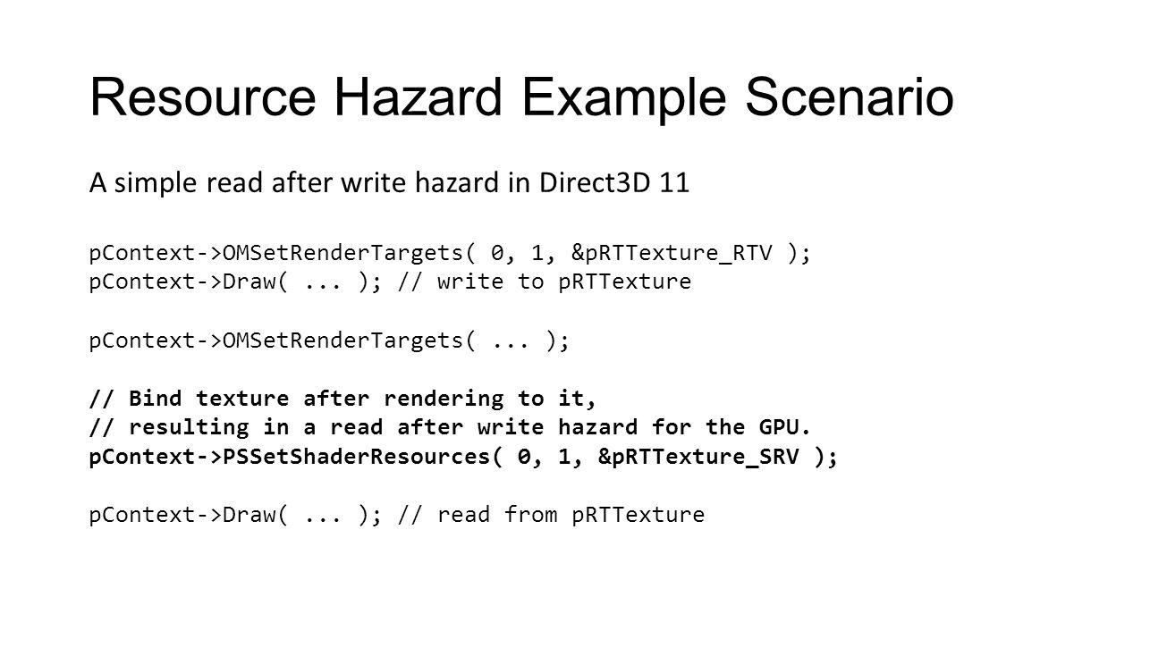 Resource Hazard Example Scenario pContext->OMSetRenderTargets( 0, 1, &pRTTexture_RTV ); pContext->Draw(... ); // write to pRTTexture pContext->OMSetRe