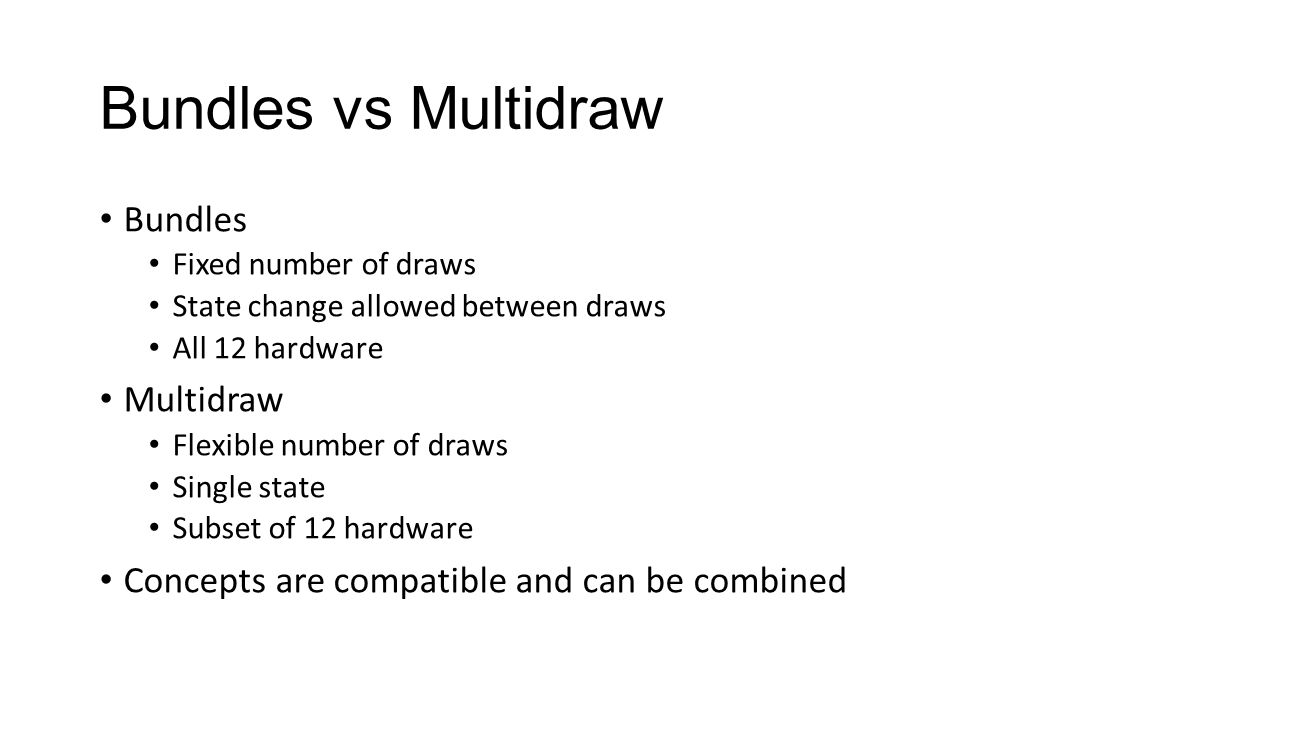 Bundles vs Multidraw Bundles Fixed number of draws State change allowed between draws All 12 hardware Multidraw Flexible number of draws Single state