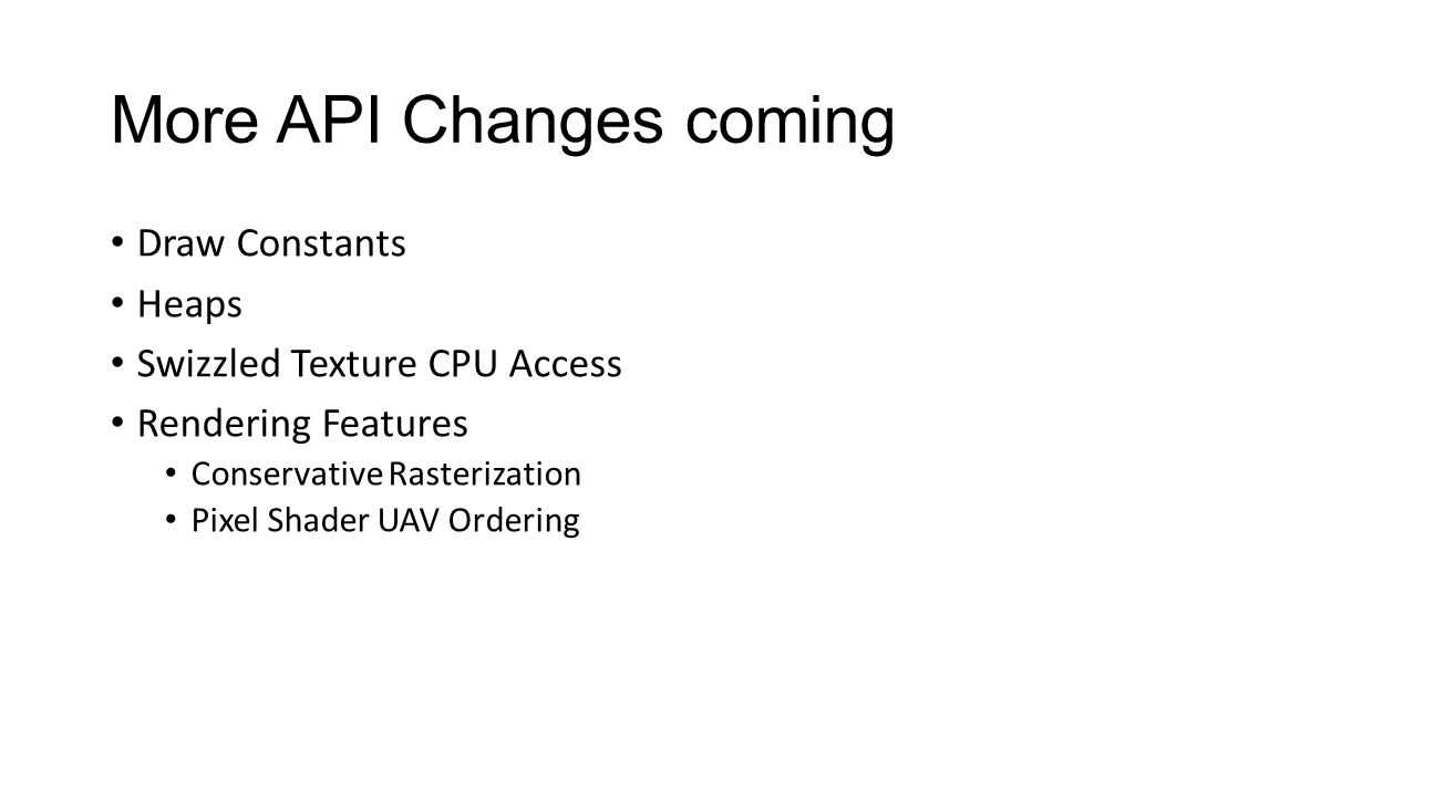 More API Changes coming Draw Constants Heaps Swizzled Texture CPU Access Rendering Features Conservative Rasterization Pixel Shader UAV Ordering