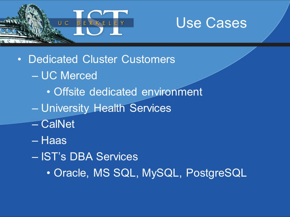 Dedicated Cluster Customers –UC Merced Offsite dedicated environment –University Health Services –CalNet –Haas –IST's DBA Services Oracle, MS SQL, MySQL, PostgreSQL