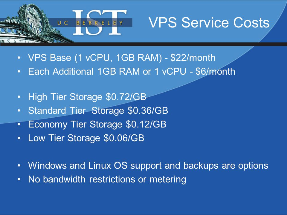 VPS Service Costs VPS Base (1 vCPU, 1GB RAM) - $22/month Each Additional 1GB RAM or 1 vCPU - $6/month High Tier Storage $0.72/GB Standard Tier Storage $0.36/GB Economy Tier Storage $0.12/GB Low Tier Storage $0.06/GB Windows and Linux OS support and backups are options No bandwidth restrictions or metering
