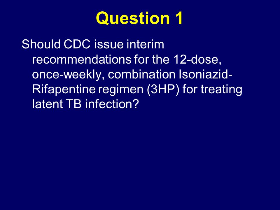 Question 1 Should CDC issue interim recommendations for the 12-dose, once-weekly, combination Isoniazid- Rifapentine regimen (3HP) for treating latent TB infection?