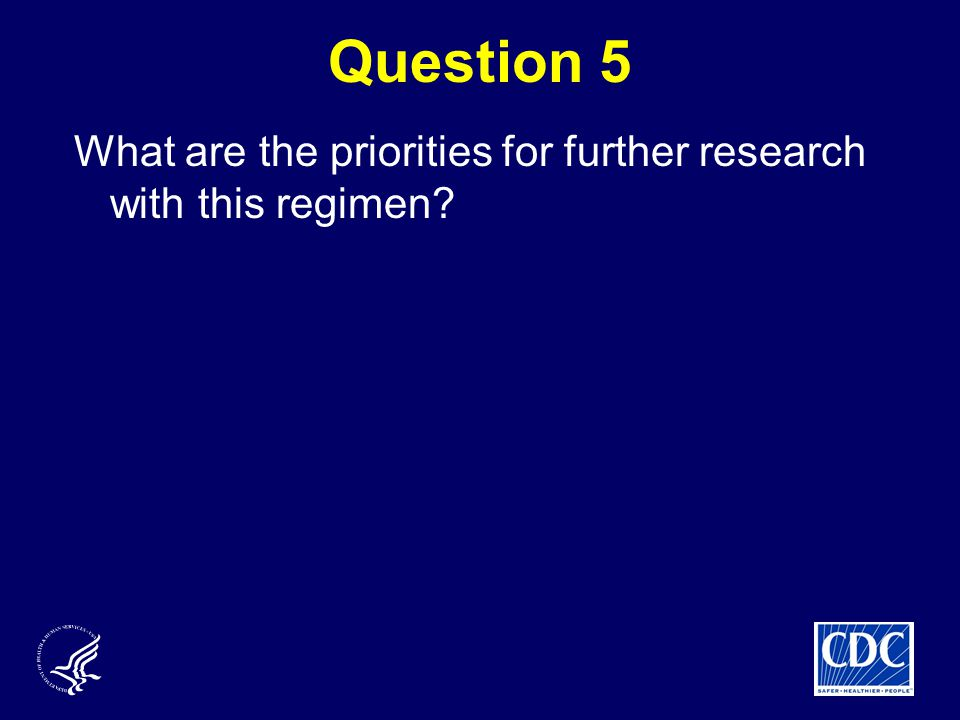 Question 5 What are the priorities for further research with this regimen?