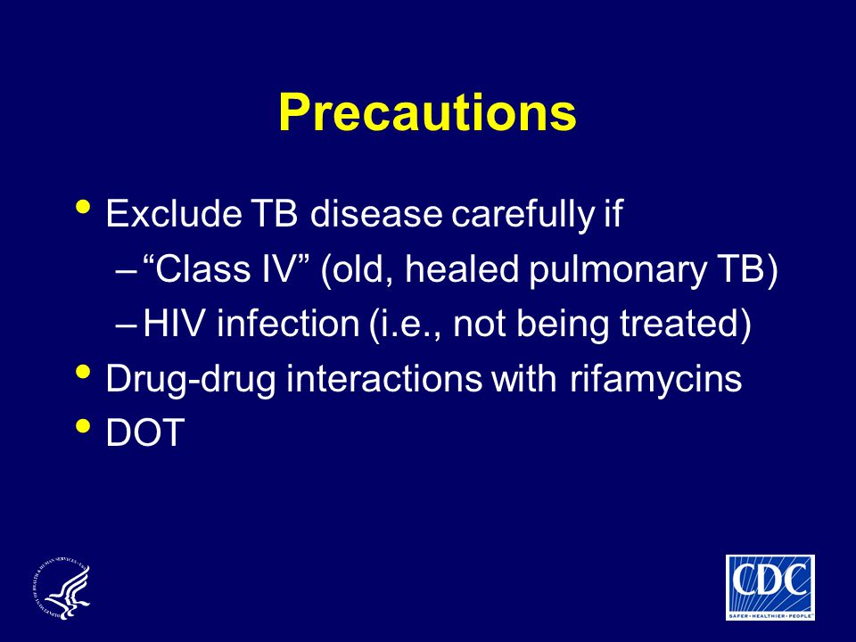 Precautions Exclude TB disease carefully if – Class IV (old, healed pulmonary TB) –HIV infection (i.e., not being treated) Drug-drug interactions with rifamycins DOT