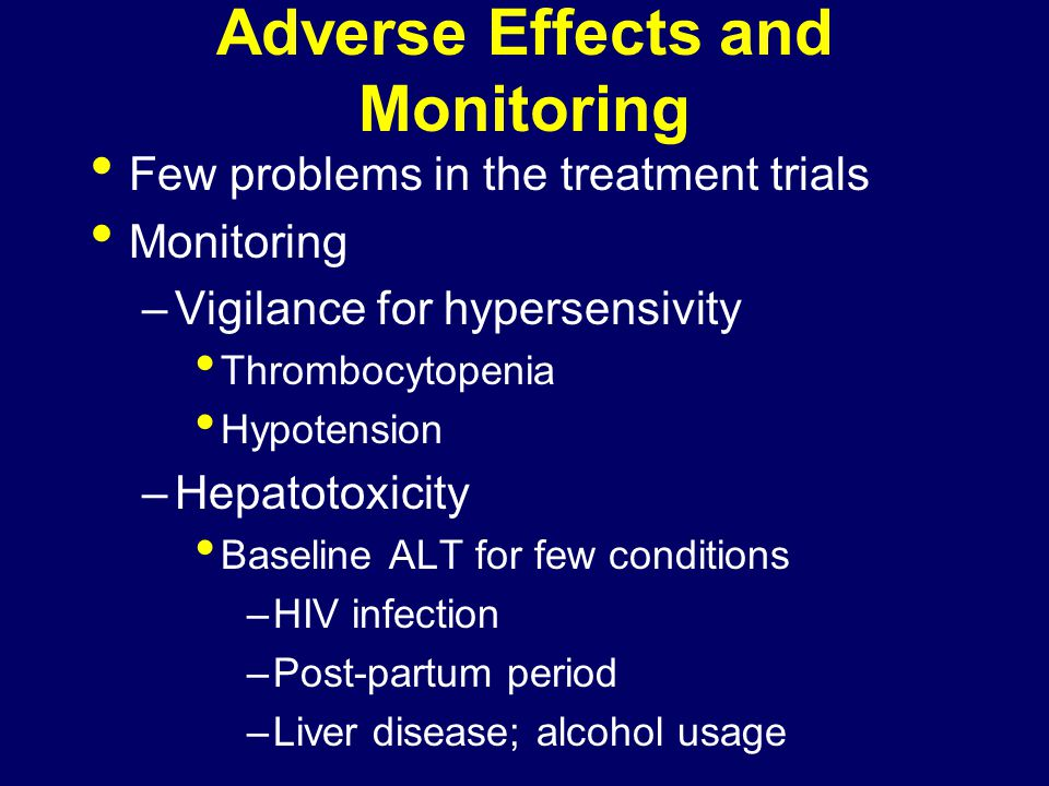 Adverse Effects and Monitoring Few problems in the treatment trials Monitoring –Vigilance for hypersensivity Thrombocytopenia Hypotension –Hepatotoxicity Baseline ALT for few conditions –HIV infection –Post-partum period –Liver disease; alcohol usage