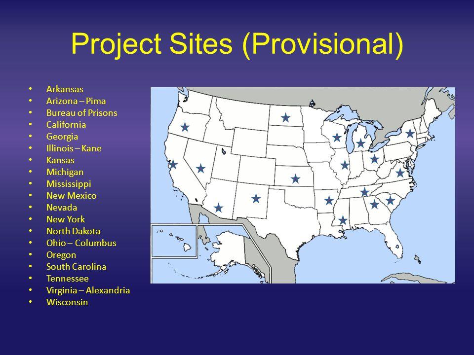 Project Sites (Provisional) Arkansas Arizona – Pima Bureau of Prisons California Georgia Illinois – Kane Kansas Michigan Mississippi New Mexico Nevada New York North Dakota Ohio – Columbus Oregon South Carolina Tennessee Virginia – Alexandria Wisconsin