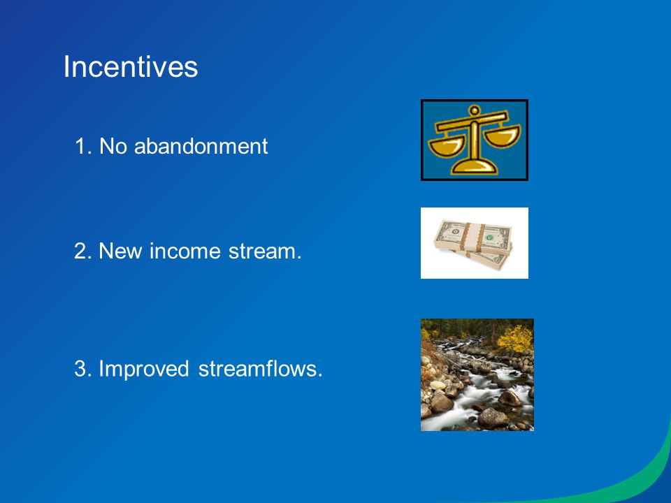 Incentives 1.No abandonment 2. New income stream. 3. Improved streamflows.