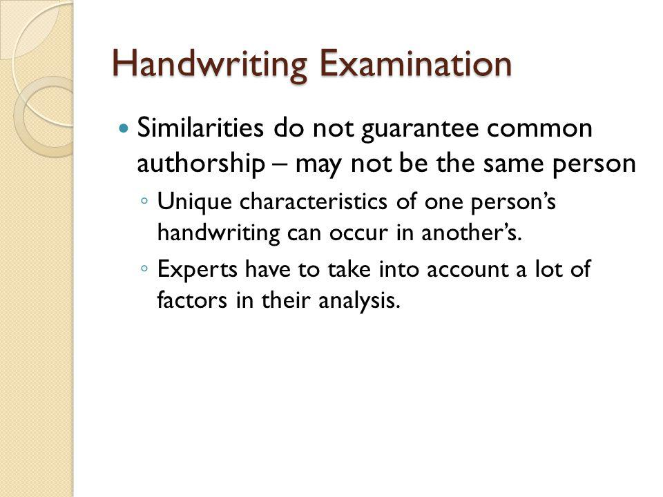 Handwriting Examination Similarities do not guarantee common authorship – may not be the same person ◦ Unique characteristics of one person's handwrit