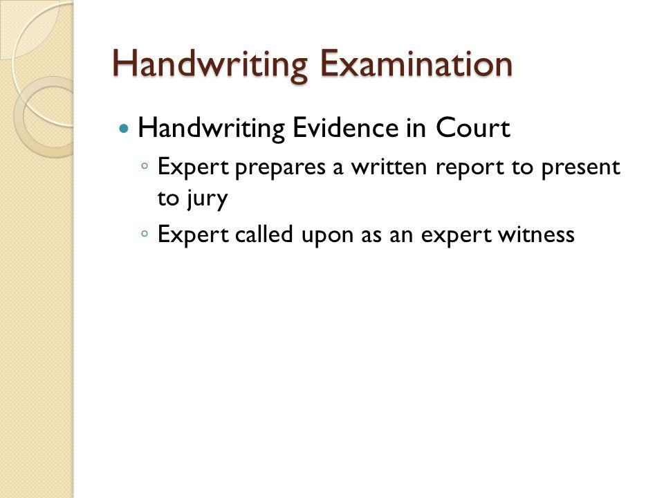 Handwriting Examination Handwriting Evidence in Court ◦ Expert prepares a written report to present to jury ◦ Expert called upon as an expert witness