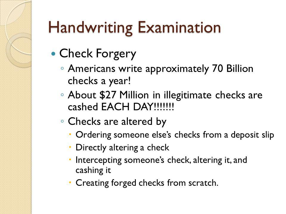 Handwriting Examination Check Forgery ◦ Americans write approximately 70 Billion checks a year! ◦ About $27 Million in illegitimate checks are cashed