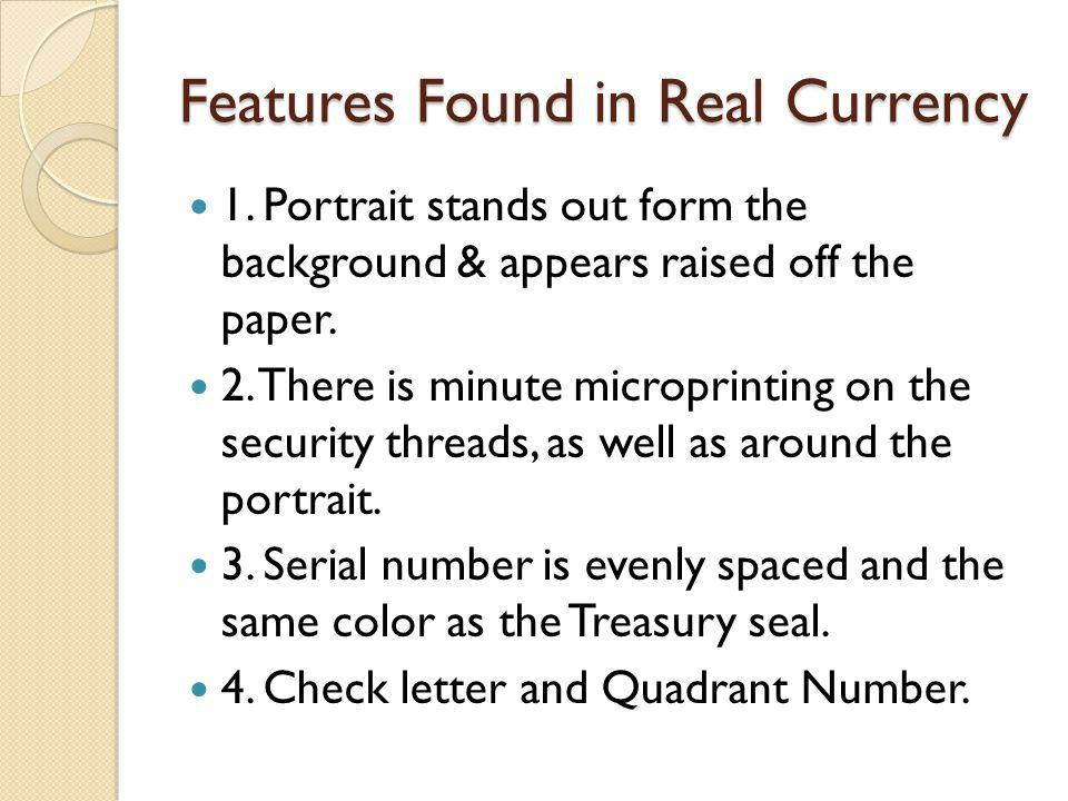 Features Found in Real Currency 1. Portrait stands out form the background & appears raised off the paper. 2. There is minute microprinting on the sec