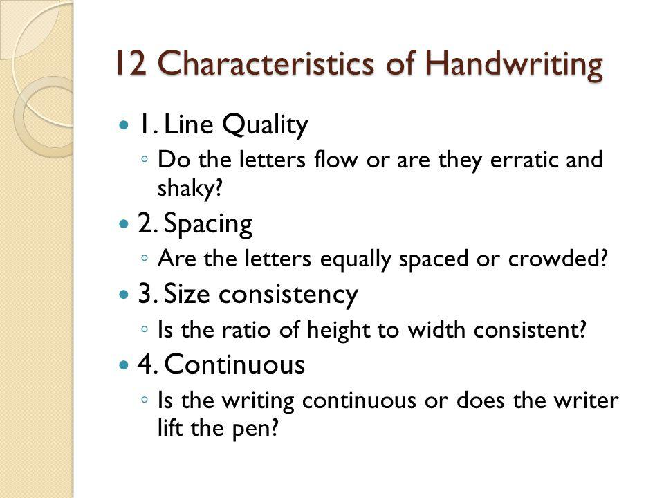 12 Characteristics of Handwriting 1. Line Quality ◦ Do the letters flow or are they erratic and shaky? 2. Spacing ◦ Are the letters equally spaced or
