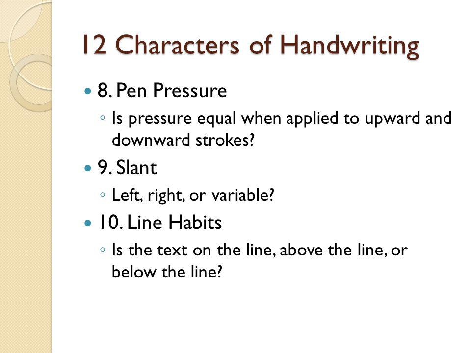 12 Characters of Handwriting 8. Pen Pressure ◦ Is pressure equal when applied to upward and downward strokes? 9. Slant ◦ Left, right, or variable? 10.