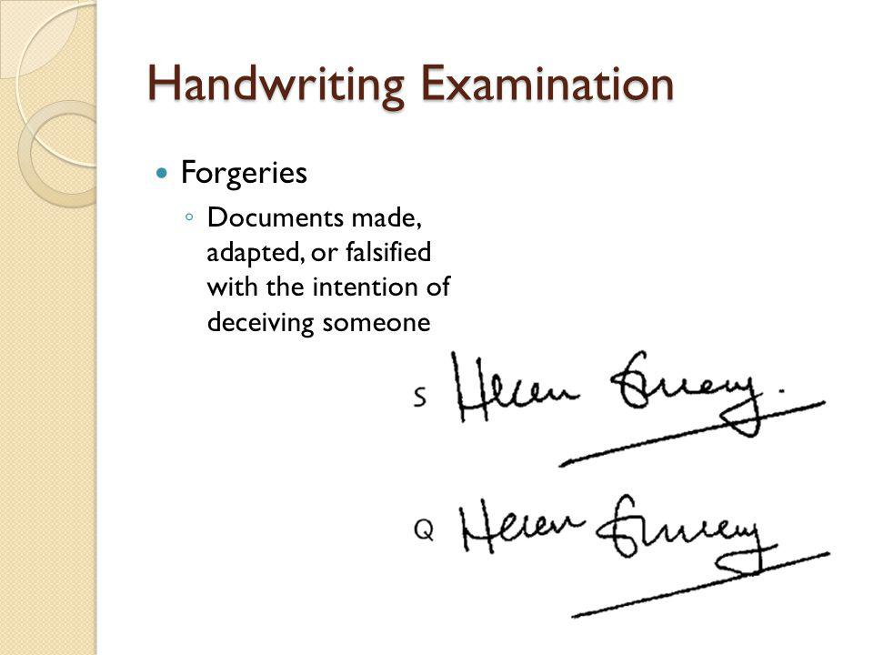Handwriting Examination Forgeries ◦ Documents made, adapted, or falsified with the intention of deceiving someone