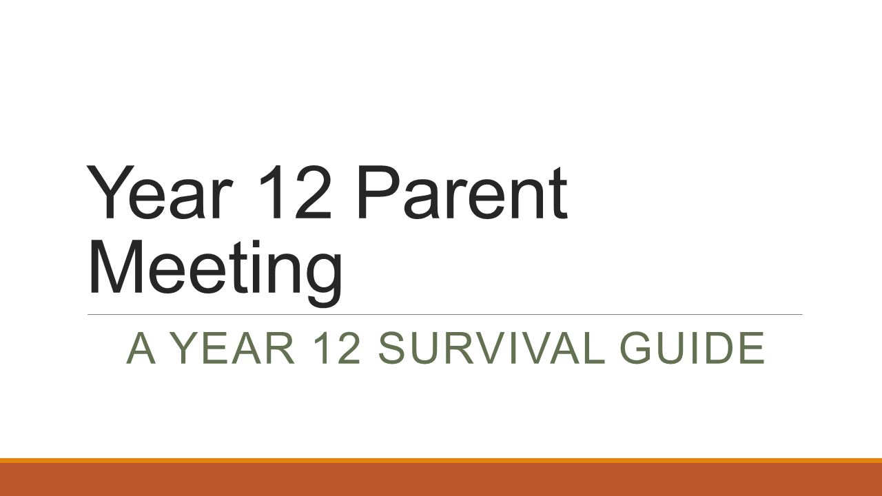 Year 12 Parent Meeting A YEAR 12 SURVIVAL GUIDE