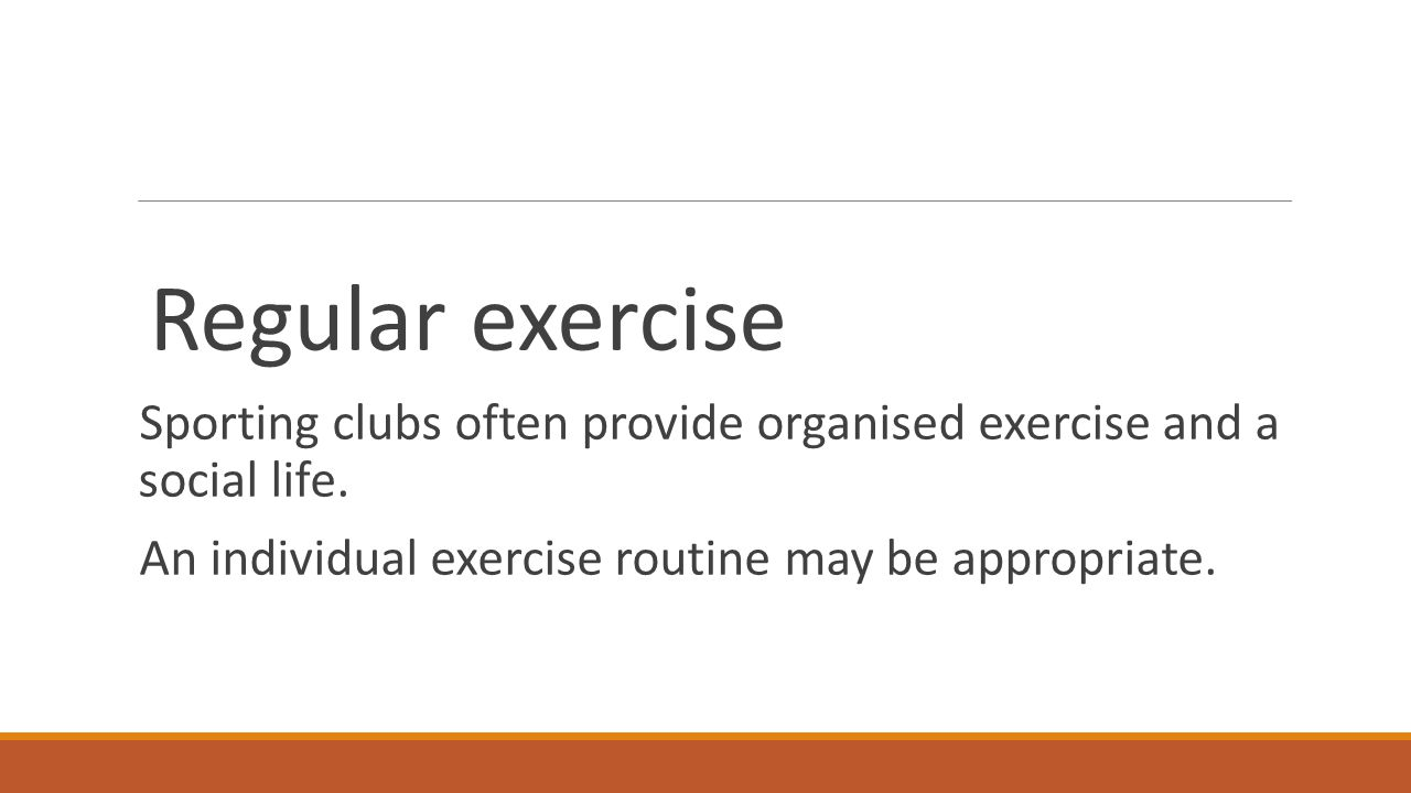 Regular exercise Sporting clubs often provide organised exercise and a social life. An individual exercise routine may be appropriate.