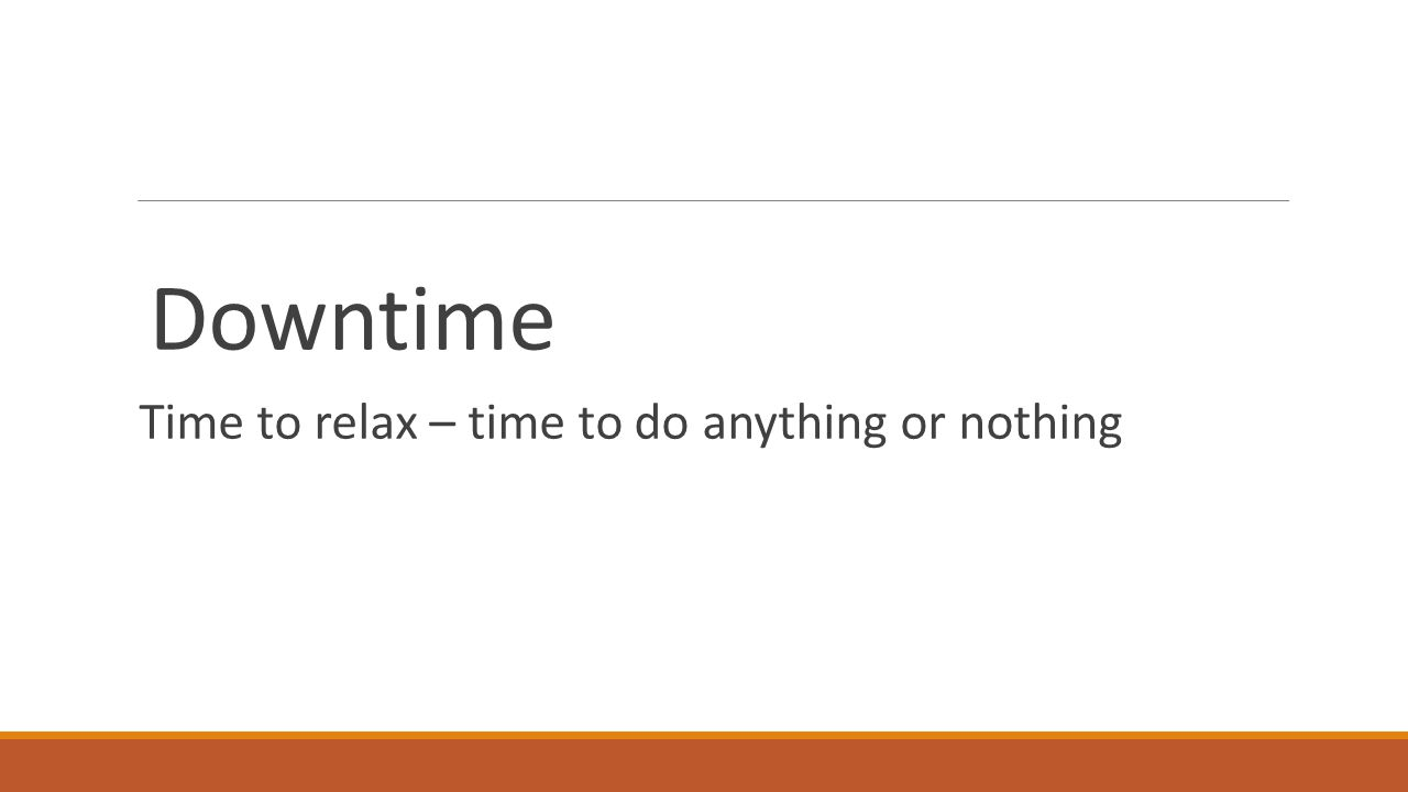 Downtime Time to relax – time to do anything or nothing