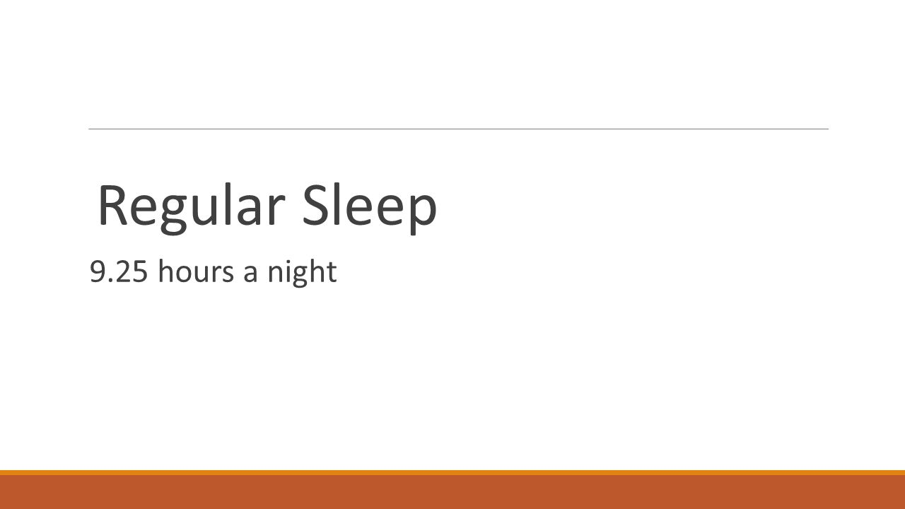 Regular Sleep 9.25 hours a night