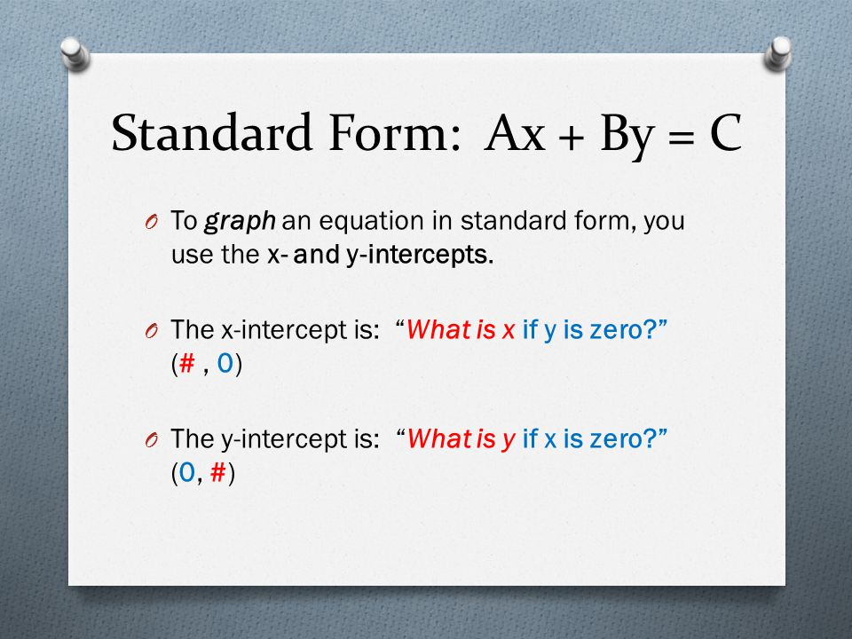 """Standard Form: Ax + By = C O To graph an equation in standard form, you use the x- and y-intercepts. O The x-intercept is: """"What is x if y is zero?"""" ("""