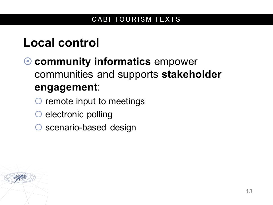 CABI TOURISM TEXTS Local control  community informatics empower communities and supports stakeholder engagement:  remote input to meetings  electronic polling  scenario-based design 13