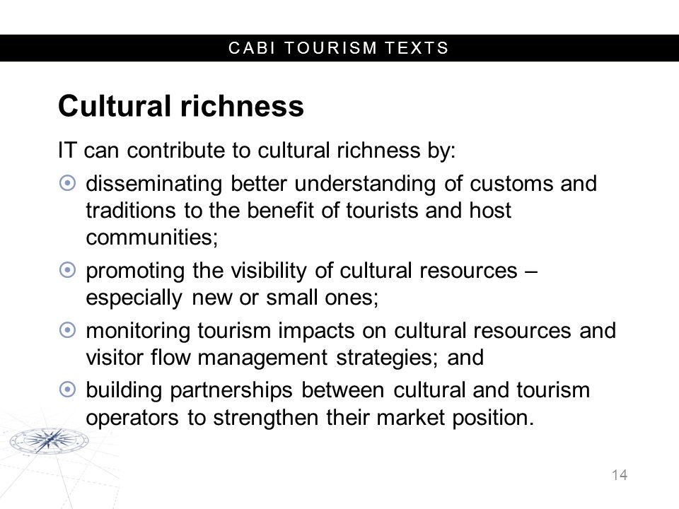 CABI TOURISM TEXTS Cultural richness IT can contribute to cultural richness by:  disseminating better understanding of customs and traditions to the benefit of tourists and host communities;  promoting the visibility of cultural resources – especially new or small ones;  monitoring tourism impacts on cultural resources and visitor flow management strategies; and  building partnerships between cultural and tourism operators to strengthen their market position.