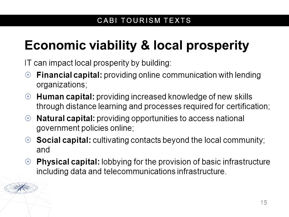 CABI TOURISM TEXTS Economic viability & local prosperity IT can impact local prosperity by building:  Financial capital: providing online communication with lending organizations;  Human capital: providing increased knowledge of new skills through distance learning and processes required for certification;  Natural capital: providing opportunities to access national government policies online;  Social capital: cultivating contacts beyond the local community; and  Physical capital: lobbying for the provision of basic infrastructure including data and telecommunications infrastructure.