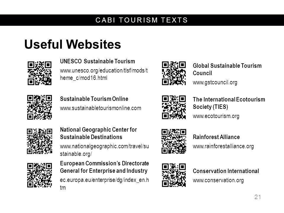 CABI TOURISM TEXTS Useful Websites 21 UNESCO Sustainable Tourism www.unesco.org/education/tlsf/mods/t heme_c/mod16.html Global Sustainable Tourism Council www.gstcouncil.org Sustainable Tourism Online www.sustainabletourismonline.com The International Ecotourism Society (TIES) www.ecotourism.org National Geographic Center for Sustainable Destinations www.nationalgeographic.com/travel/su stainable.org/ Rainforest Alliance www.rainforestalliance.org European Commission's Directorate General for Enterprise and Industry ec.europa.eu/enterprise/dg/index_en.h tm Conservation International www.conservation.org